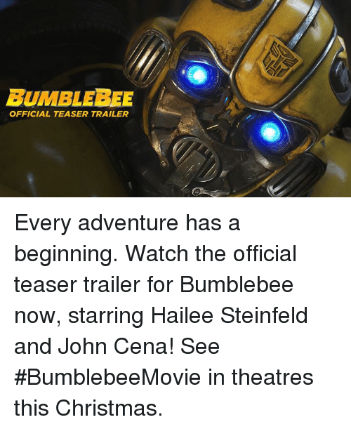 bumblebee: BUMBLEBEE  OFFICIAL TEASER TRAILER Every adventure has a beginning. Watch the official teaser trailer for Bumblebee now, starring Hailee Steinfeld and John Cena! See #BumblebeeMovie in theatres this Christmas.
