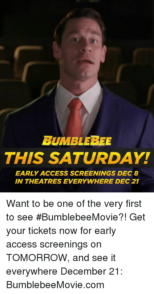 bumblebee: BUMBLEBEE  THIS SATURDAY!  EARLY ACCESS SCREENINGS DEC 8  IN THEATRES EVERYWHERE DEC 21 Want to be one of the very first to see #BumblebeeMovie?! Get your tickets now for early access screenings on TOMORROW, and see it everywhere December 21: BumblebeeMovie.com