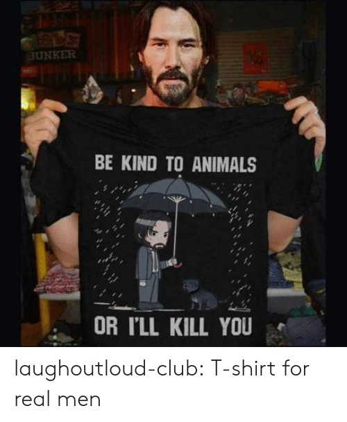 real men: BUNKER  BE KIND TO ANIMALS  OR I'LL KILL YOU laughoutloud-club:  T-shirt for real men