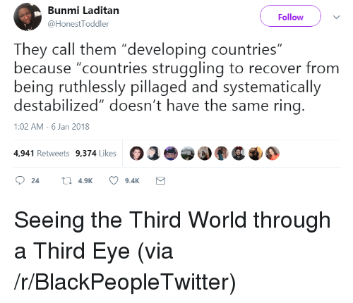 """Blackpeopletwitter, World, and Eye: Bunmi Laditan  @HonestToddler  Follow  They call them """"developing countries""""  because """"countries struggling to recover from  being ruthlessly pillaged and systematically  destabilized"""" doesn't have the same ring.  1:02 AM-6 Jan 2018  4,941 Retweets 9.374 Likes  244.9K 9.4K <p>Seeing the Third World through a Third Eye (via /r/BlackPeopleTwitter)</p>"""