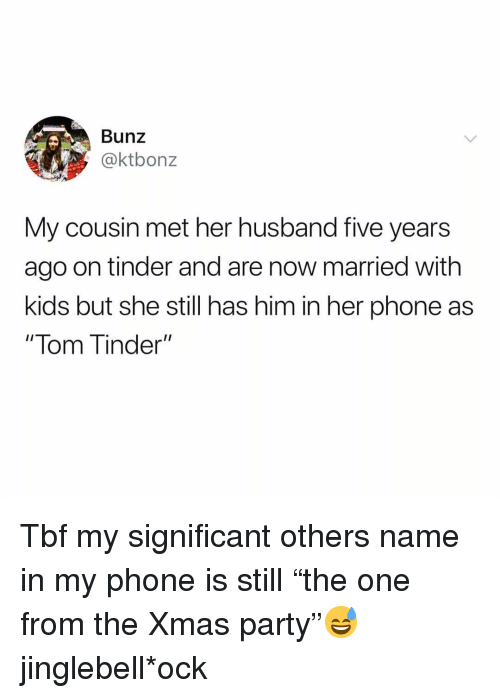 """Funny, Party, and Phone: Bunz  @ktbonz  My cousin met her husband five years  ago on tinder and are now married with  kids but she still has him in her phone as  """" lom T inder"""" Tbf my significant others name in my phone is still """"the one from the Xmas party""""😅 jinglebell*ock"""
