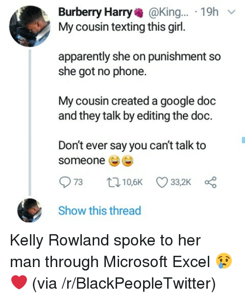 The Doc: Burberry Harry@King... 19h  My cousin texting this girl.  apparently she on punishment so  she got no phone.  My cousin created a google doc  and they talk by editing the doc.  Don't ever say you can't talk to  someone  Show this thread Kelly Rowland spoke to her man through Microsoft Excel 😢❤ (via /r/BlackPeopleTwitter)