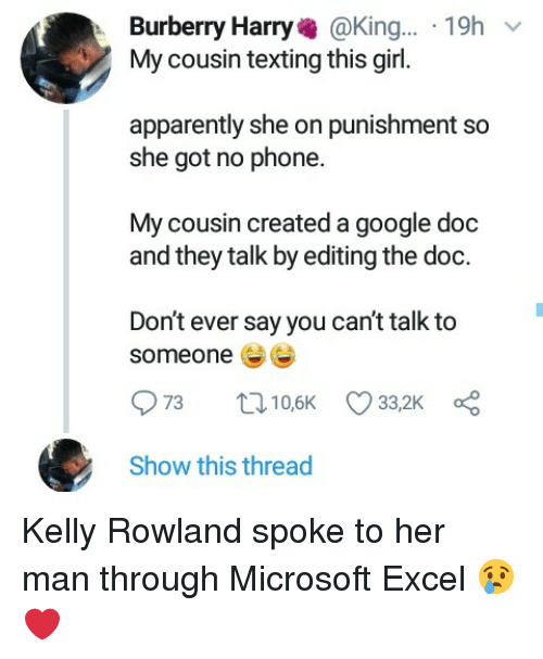 The Doc: Burberry Harry@King... 19h  My cousin texting this girl.  apparently she on punishment so  she got no phone.  My cousin created a google doc  and they talk by editing the doc.  Don't ever say you can't talk to  someone  Show this thread Kelly Rowland spoke to her man through Microsoft Excel 😢❤