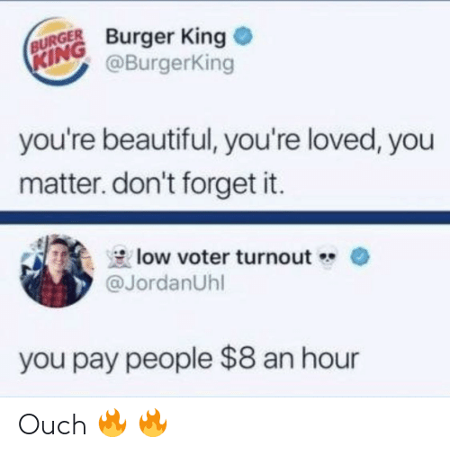 youre beautiful: BURGER Burger King  @BurgerKing  KING  you're beautiful, you're loved, you  matter. don't forget it.  low voter turnout  @JordanUhl  you pay people $8 an hour Ouch 🔥 🔥