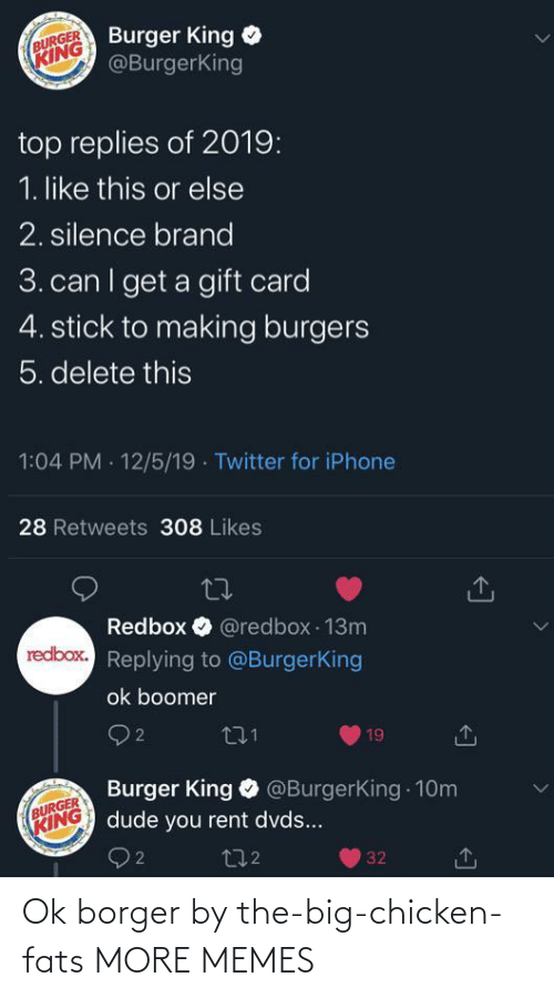 Can I Get A: Burger King  @BurgerKing  BURGER  KING  top replies of 2019:  1. like this or else  2. silence brand  3. can I get a gift card  4. stick to making burgers  5. delete this  1:04 PM · 12/5/19 · Twitter for iPhone  28 Retweets 308 Likes  Redbox O @redbox 13m  redbox. Replying to @BurgerKing  ok boomer  O 2  271  19  Burger King O @BurgerKing 10m  dude you rent dvds...  BURGER  KING  272  32 Ok borger by the-big-chicken-fats MORE MEMES
