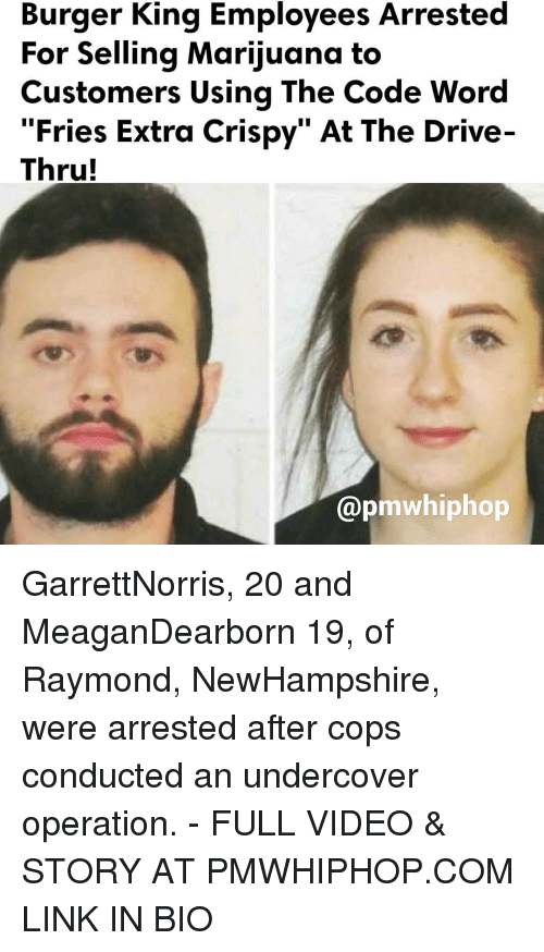 apm: Burger King Employees Arrested  For Selling Marijuana to  Customers Using The Code Word  Fries Extra Crispy At The Drive  Thru!  apm whiphop GarrettNorris, 20 and MeaganDearborn 19, of Raymond, NewHampshire, were arrested after cops conducted an undercover operation. - FULL VIDEO & STORY AT PMWHIPHOP.COM LINK IN BIO