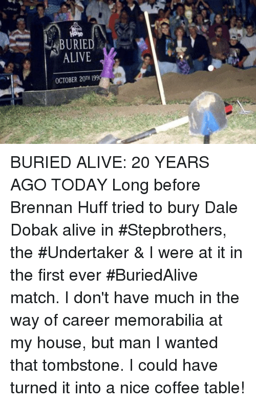 memorabilia: BURIE  ALIVE  OCTOBER 20TH 199 BURIED ALIVE: 20 YEARS AGO TODAY Long before Brennan Huff tried to bury Dale Dobak alive in #Stepbrothers, the #Undertaker & I were at it in the first ever #BuriedAlive match. I don't have much in the way of career memorabilia at my house, but man I wanted that tombstone. I could have turned it into a nice coffee table!