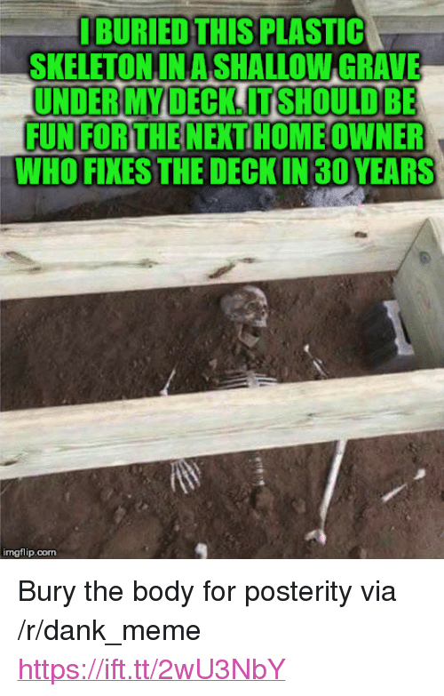 """Dank, Meme, and Home: BURIED THIS PLASTIC  SKELETONINA SHALLOW GRAVE  UNDER MY DECK. IT SHOULD BE  FUN FOR THE NEXT HOME OWNER  WHO FIXES THE DECKIN 30YEARS  imgflip.com <p>Bury the body for posterity via /r/dank_meme <a href=""""https://ift.tt/2wU3NbY"""">https://ift.tt/2wU3NbY</a></p>"""