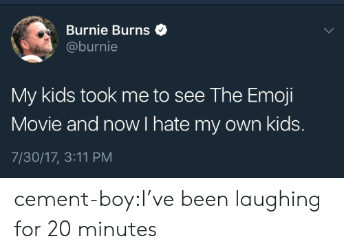 The Emoji: Burnie Burns$  @burnie  My kids took me to see The Emoji  Movie and now I hate my own kids.  7/30/17, 3:11 PM cement-boy:I've been laughing for 20 minutes