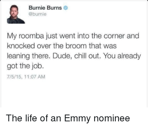 Chill, Dude, and Life: Burnie Burns  @burnie  My roomba just went into the corner and  knocked over the broom that was  leaning there. Dude, chill out. You already  got the job.  7/5/15, 11:07 AM The life of an Emmy nominee