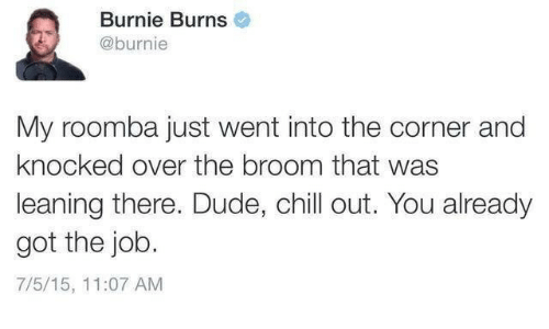 Got The Job: Burnie Burns  @burnie  My roomba just went into the corner and  knocked over the broom that was  leaning there. Dude, chill out. You already  got the job.  7/5/15, 11:07 AM