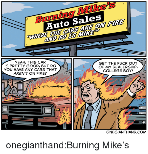 Get The Fuck Out: Burning Mike's  Auto Sales  WHERE HE CARS ARE OW FIRE  YEAH, THIS CAR  IS PRETTY GOOD, BUT DO  YOU HAVE ANY CARS THAT  AREN'T ON FIRE?  GET THE FUCK OUT  OF MY DEALERSHIP,  COLLEGE BOY!  ONEGIANTHAND.COM onegianthand:Burning Mike's