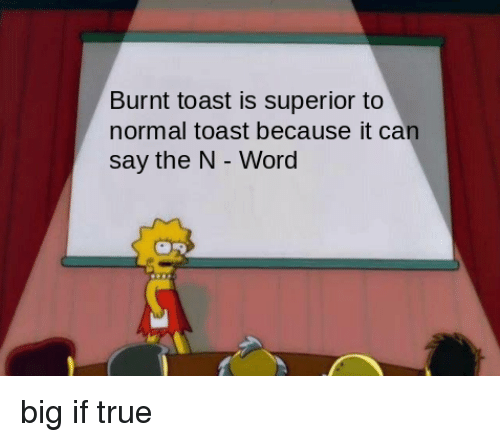 Burnt Toast: Burnt toast is superior to  normal toast because it can  say the N - Word