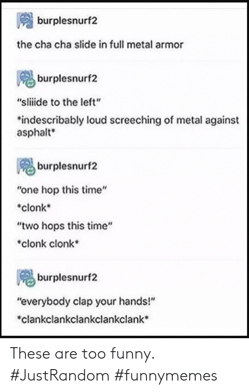 "Funny, Time, and Metal: burplesnurf2  the cha cha slide in full metal armor  burplesnurf2  ""sliide to the left""  *indescribably loud screeching of metal against  asphalt  burplesnurf2  ""one hop this time""  clonk  ""two hops this time""  clonk clonk  burplesnurf2  ""everybody clap your hands!""  clankclankclankclankclank These are too funny. #JustRandom #funnymemes"