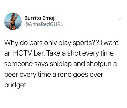 Beer, Emoji, and Sports: Burrito Emoji  @AnnaRedGURL  Why do bars only play sports?? l want  an HGTV bar. Take a shot every time  someone says shiplap and shotgun a  beer every time a reno goes over  budget.