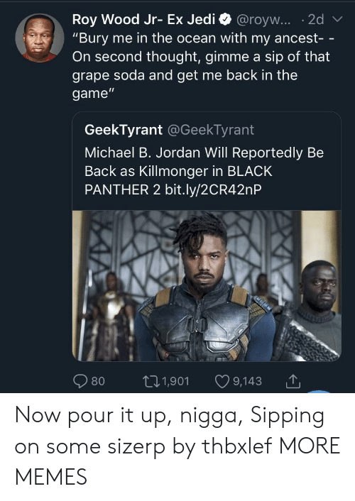 """Black Panther: """"Bury me in the ocean with my ancest- -  On second thought, gimme a sip of that  grape soda and get me back in the  game""""  GeekTyrant @GeekTyrant  Michael B. Jordan Will Reportedly Be  Back as Killmonger in BLACK  PANTHER 2 bit.ly/2CR42nP  80 t01,901 9,143 Now pour it up, nigga, Sipping on some sizerp by thbxlef MORE MEMES"""