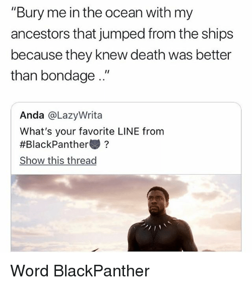"""Memes, Death, and Ocean: """"Bury me in the ocean with my  ancestors that jumped from the ships  because they knew death was better  than bondage.""""  Anda @LazyWrita  What's your favorite LINE from  #BlackPanther變?  Show this thread Word BlackPanther"""