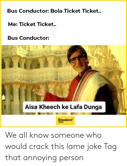 Memes, Annoying, and 🤖: Bus Conductor: Bola Ticket Ticket.  Me: Ticket Ticket.  Bus Conductor:  te  Aisa Kheech ke Lafa Dunga  Bewakoof  .com We all know someone who would crack this lame joke Tag that annoying person