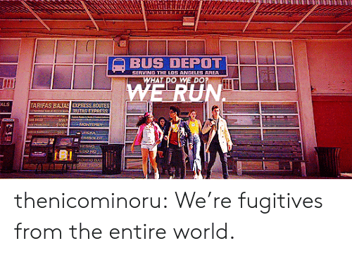 Depot: BUS DEPOT  NO THE LO  ANGELES  HAT DO WE DO  ALS  ARIFAS BARAS EXPRESS ROUIES thenicominoru:  We're fugitives from the entire world.