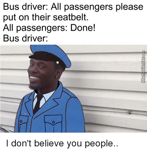 Dont Believe You: Bus driver: All passengers please  put on their seatbelt.  All passengers: Done!  Bus driver: I don't believe you people..