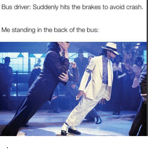 Brakes: Bus driver: Suddenly hits the brakes to avoid crash.  Me standing in the back of the bus: .