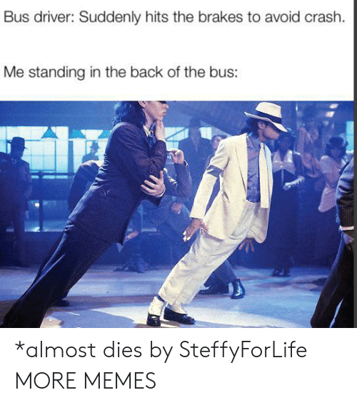 Brakes: Bus driver: Suddenly hits the brakes to avoid crash.  Me standing in the back of the bus: *almost dies by SteffyForLife MORE MEMES