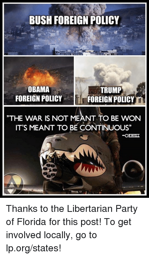 """to be continued: BUSH FOREIGN POLICY  OBAMA  TRUMP  FOREIGN POLICY  FOREIGN POLICY  THE WAR IS NOT MEANT TO BE WON  IT'S MEANT TO BE CONTINUOUS"""" Thanks to the Libertarian Party of Florida for this post! To get involved locally, go to lp.org/states!"""