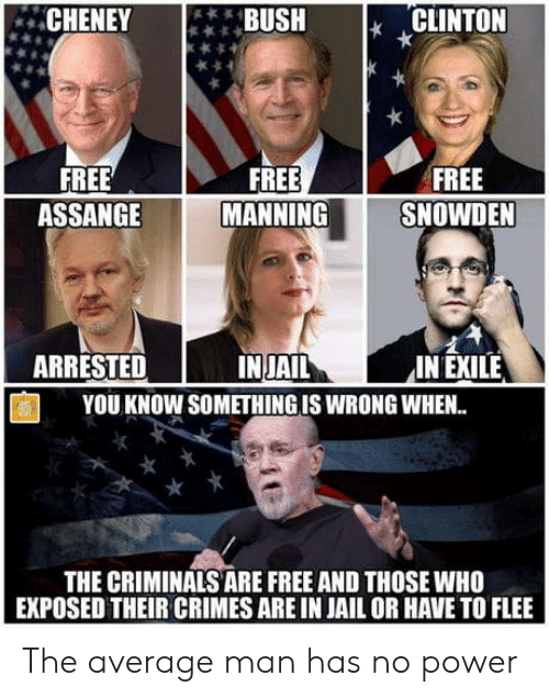 Jail, Free, and Power: BUSH I, CLINTON  CHENEYUSH  FREE  SNOWDEN  FREE  ASSANGE  FREE  MANNING  INJAIL  YOU KNOW SOMETHING IS WRONG WHEN..  ARRESTED  IN EXILE  THE CRIMINALS ARE FREE AND THOSE WHO  EXPOSED THEIR CRIMES ARE IN JAIL OR HAVE TO FLEE The average man has no power