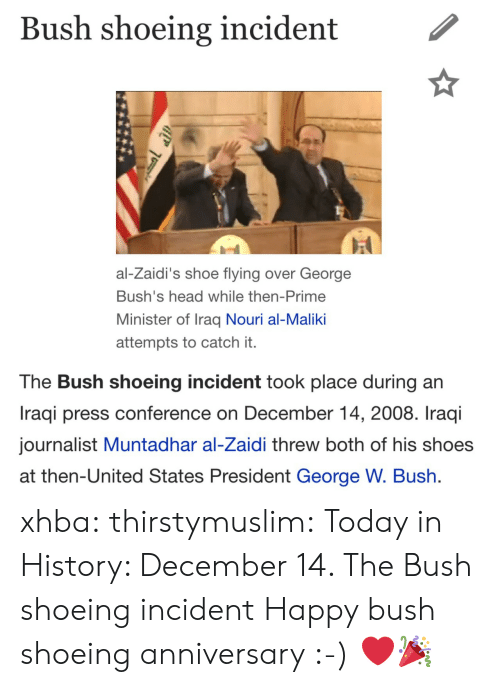 Iraqi: Bush shoeing incident  al-Zaidi's shoe flying over George  Bush's head while then-Prime  Minister of Iraq Nouri al-Maliki  attempts to catch it.  The Bush shoeing incident took place during an  Iraqi press conference on December 14, 2008. Iraqi  journalist Muntadhar al-Zaidi threw both of his shoes  at then-United States President George W. Bush xhba:  thirstymuslim:  Today in History: December 14. The Bush shoeing incident  Happy bush shoeing anniversary :-) ❤️🎉