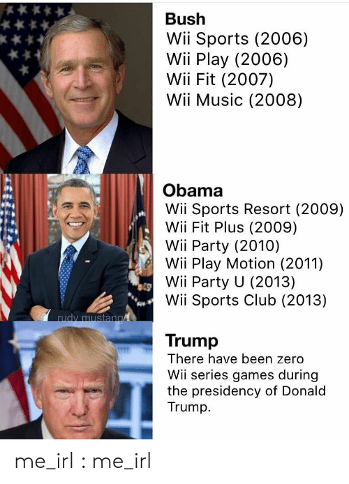 Club, Donald Trump, and Music: Bush  Wii Sports (2006)  Wii Play (2006)  Wii Fit (2007)  Wii Music (2008)  Obama  Wii Sports Resort (2009)  Wii Fit Plus (2009)  Wii Party (2010)  Wii Play Motion (2011)  Wii Party U (2013)  Wii Sports Club (2013)  rudy mustan  Trump  There have been zero  Wii series games during  the presidency of Donald  Trump me_irl : me_irl