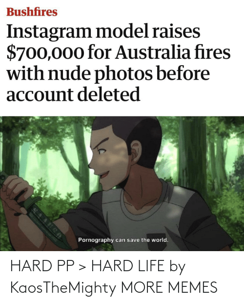 photos: Bushfires  Instagram model raises  $700,000 for Australia fires  with nude photos before  account deleted  Pornography  can save the world. HARD PP > HARD LIFE by KaosTheMighty MORE MEMES