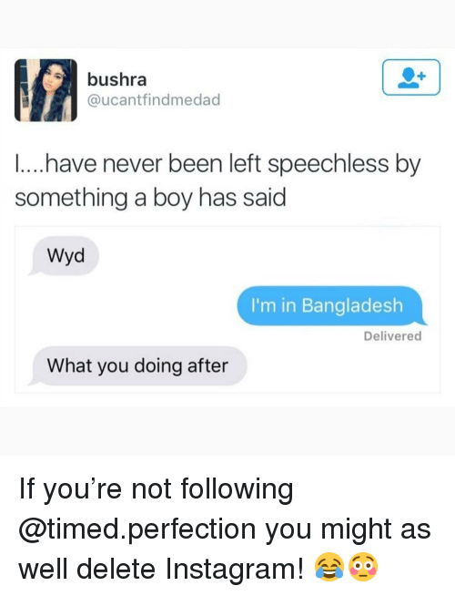 bangladesh: bushra  @ucantfindmedad  ...have never been left speechless by  something a boy has said  Wyd  I'm in Bangladesh  Delivered  What you doing after If you're not following @timed.perfection you might as well delete Instagram! 😂😳