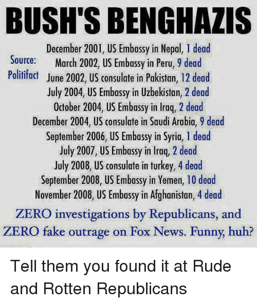 Fake, Huh, and Memes: BUSHTSBENGHAZIS  December 2001, US Embassy in Nepal, 1dead  Source  March 2002, US Embassy in Peru, 9 dead  Politifact June 2002, US consulate in Pakistan,  12 dead  July 2004, US Embassy in Uzbekistan, 2 dead  October 2004, US Embassy in lraq, 2 dead  December 2004, US consulate in Saudi Arabia, 9 dead  September 2006, US Embassy in Syria, l dead  July 2007, US Embassy in Iraq, 2 dead  July 2008, US consulate in turkey, 4 dead  September 2008, US Embassy in Yemen, 10 dead  November 2008, US Embassy in Afghanistan, 4 dead  ZERO investigations by Republicans, and  ZERO fake outrage on Fox News. Funny, huh? Tell them you found it at Rude and Rotten Republicans
