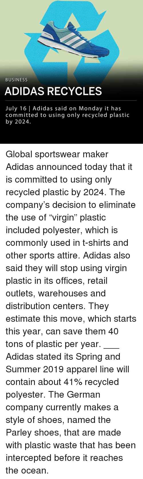 """Apparel: BUSINESS  ADIDAS RECYCLES  July 16 Adidas said on Monday it has  committed to using only recycled plastic  by 2024. Global sportswear maker Adidas announced today that it is committed to using only recycled plastic by 2024. The company's decision to eliminate the use of """"virgin"""" plastic included polyester, which is commonly used in t-shirts and other sports attire. Adidas also said they will stop using virgin plastic in its offices, retail outlets, warehouses and distribution centers. They estimate this move, which starts this year, can save them 40 tons of plastic per year. ___ Adidas stated its Spring and Summer 2019 apparel line will contain about 41% recycled polyester. The German company currently makes a style of shoes, named the Parley shoes, that are made with plastic waste that has been intercepted before it reaches the ocean."""
