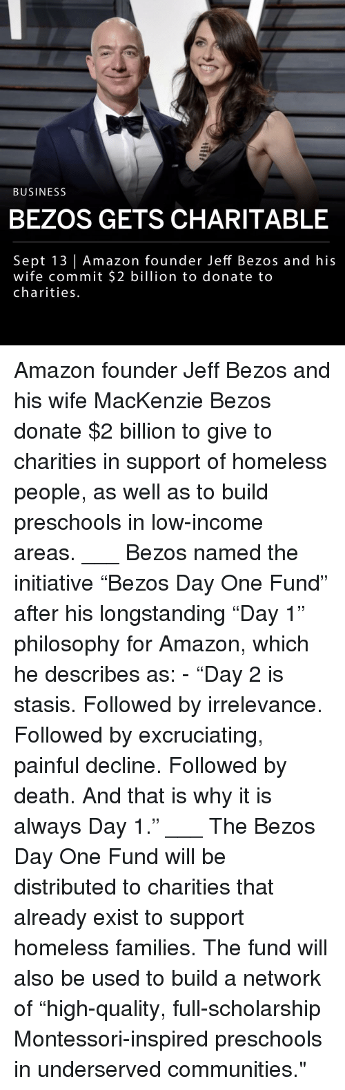 "Amazon, Homeless, and Jeff Bezos: BUSINESS  BEZOS GETS CHARITABLE  Sept 13 | Amazon founder Jeff Bezos and his  wife commit $2 billion to donate to  charities Amazon founder Jeff Bezos and his wife MacKenzie Bezos donate $2 billion to give to charities in support of homeless people, as well as to build preschools in low-income areas. ___ Bezos named the initiative ""Bezos Day One Fund"" after his longstanding ""Day 1"" philosophy for Amazon, which he describes as: - ""Day 2 is stasis. Followed by irrelevance. Followed by excruciating, painful decline. Followed by death. And that is why it is always Day 1."" ___ The Bezos Day One Fund will be distributed to charities that already exist to support homeless families. The fund will also be used to build a network of ""high-quality, full-scholarship Montessori-inspired preschools in underserved communities."""