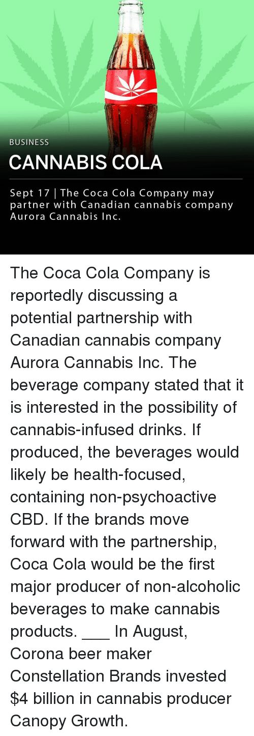 Beer, Coca-Cola, and Memes: BUSINESS  CANNABIS COLA  Sept 17 | The Coca dian cannabis company  partner with Canadian cannabis company  Aurora Cannabis Inc. The Coca Cola Company is reportedly discussing a potential partnership with Canadian cannabis company Aurora Cannabis Inc. The beverage company stated that it is interested in the possibility of cannabis-infused drinks. If produced, the beverages would likely be health-focused, containing non-psychoactive CBD. If the brands move forward with the partnership, Coca Cola would be the first major producer of non-alcoholic beverages to make cannabis products. ___ In August, Corona beer maker Constellation Brands invested $4 billion in cannabis producer Canopy Growth.