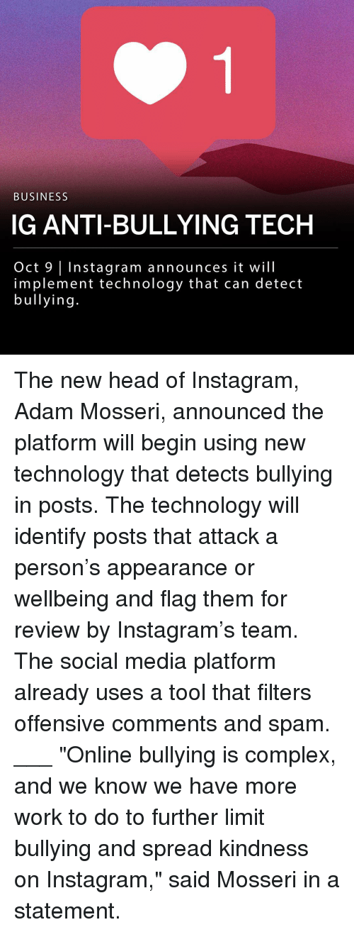 "Tool That: BUSINESS  IG ANTI-BULLYING TECH  Oct 9 Instagram announces it will  implement technology that can detect  bullying The new head of Instagram, Adam Mosseri, announced the platform will begin using new technology that detects bullying in posts. The technology will identify posts that attack a person's appearance or wellbeing and flag them for review by Instagram's team. The social media platform already uses a tool that filters offensive comments and spam. ___ ""Online bullying is complex, and we know we have more work to do to further limit bullying and spread kindness on Instagram,"" said Mosseri in a statement."