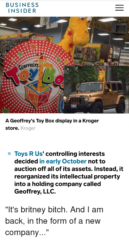 Bitch, The Office, and Toys R Us: BUSINESS  INSIDER  61  GEOFFREYS  A Geoffrey's Toy Box display in a Kroger  store. Kroger  Toys R Us' controlling interests  decided in early October not to  auction off all of its assets. Instead, it  reorganized its intellectual property  into a holding company called  Geoffrey, LLC.