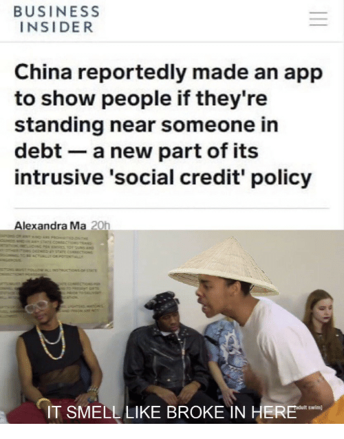 business insider: BUSINESS  INSIDER  China reportedly made an app  to show people if they're  standing near someone in  debt- a new part of its  intrusive 'social credit' policy  Alexandra Ma 20h  swim]  IT SMELL LIKE BROKE IN HE