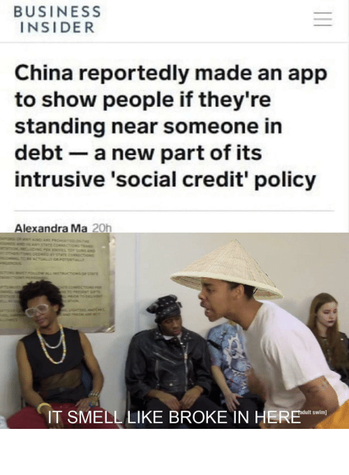 business insider: BUSINESS  INSIDER  China reportedly made an app  to show people if they're  standing near someone in  debt a new part of its  intrusive 'social credit' policy  Alexandra Ma 20h  IT SMELL LIKE BROKE IN HERE n 它闻起来像债务我在这里