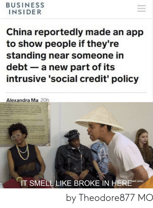 business insider: BUSINESS  INSIDER  China reportedly made an app  to show people if they're  standing near someone in  debt a new part of its  intrusive 'social credit' policy  Alexandra Ma 20h  IT SMELL LIKE BROKE IN HERE n 它闻起来像债务我在这里 by Theodore877 MORE MEMES