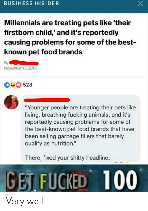"business insider: BUSINESS INSIDER  Millennials are treating pets like 'their  firstborn child,' and it's reportedly  causing problems for some of the best-  known pet food brands  By  November 12, 2018  0528  ""Younger people are treating their pets like  living, breathing fucking animals, and it's  reportedly causing problems for some of  the best-known pet food brands that have  been selling garbage fillers that barely  qualify as nutrition.""  There, fixed your shitty headline.  GET FUCKED 100 Very well"