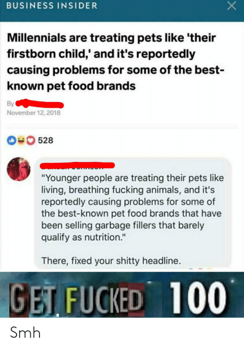 "business insider: BUSINESS INSIDER  Millennials are treating pets like 'their  firstborn child,' and it's reportedly  causing problems for some of the best-  known pet food brands  By  November 12, 2018  0528  ""Younger people are treating their pets like  living, breathing fucking animals, and it's  reportedly causing problems for some of  the best-known pet food brands that have  been selling garbage fillers that barely  qualify as nutrition.""  There, fixed your shitty headline.  GET FUCKED 100 Smh"