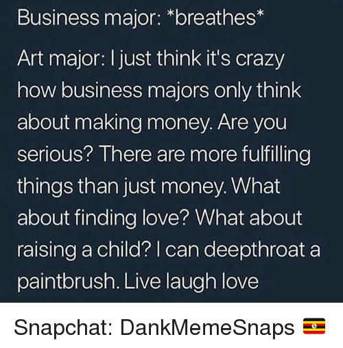 Making Money: Business major: *breathes*  Art major: I just think it's crazy  how business majors only think  about making money. Are you  serious? There are more fulfilling  things than just money. What  about finding love? What about  raising a child?   can deepthroat a  paintbrush. Live laugh love Snapchat: DankMemeSnaps 🇺🇬