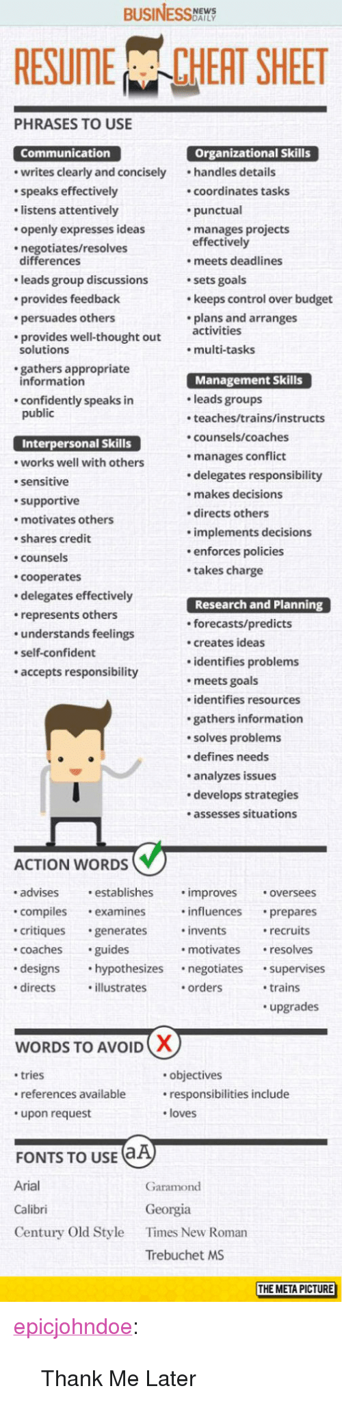 """trebuchet: BUSINESS  RESUME CHEAT SHEET  PHRASES TO USE  Organizational Skills  Communication  writes clearly and concisely handles details  speaks effectively  listens attentively  openly expresses ideas  negotiates/resolves  coordinates tasks  punctual  manages projects  effectively  differences  leads group discussions  provides feedback  persuades others  provides well-thought out ctivities  . meets deadlines  sets goals  keeps control over budget  plans and arranges  solutions  multi-tasks  gathers appropriate  Management Skills  leads groups  teaches/trains/instructs  counsels/coaches  manages conflict  delegates responsibility  makes decisions  directs others  implements decisions  enforces policies  takes charge  information  confidently speaks in  public  Interpersonal Skills  works well with others  sensitive  supportive  motivates others  shares credit  counsels  cooperates  delegates effectively  represents others  understands feelings  self-confident  accepts responsibility  Research and Planning  forecasts/predicts  creates ideas  identifies problems  meets goals  identifies resources  gathers information  solves problems  defines needs  analyzes issues  develops strategies  .assesses situations  ACTION WORDS  advises establishes .improves oversees  compilesexamines influences prepares  critiques generates invents  coachesguides  designs hypothesizes negotiates supervises  directsillustrates .orders  recruits  resolves  motivates  trains  upgrades  WORDS TO AVOID  tries  references available  upon request  objectives  responsibilities include  loves  FONTS TO USE  Arial  Calibri  Century Old Style  Garamond  Georgia  Times New Roman  Trebuchet MS  THE META PICTURE <p><a href=""""https://epicjohndoe.tumblr.com/post/172872405684/thank-me-later"""" class=""""tumblr_blog"""">epicjohndoe</a>:</p>  <blockquote><p>Thank Me Later</p></blockquote>"""