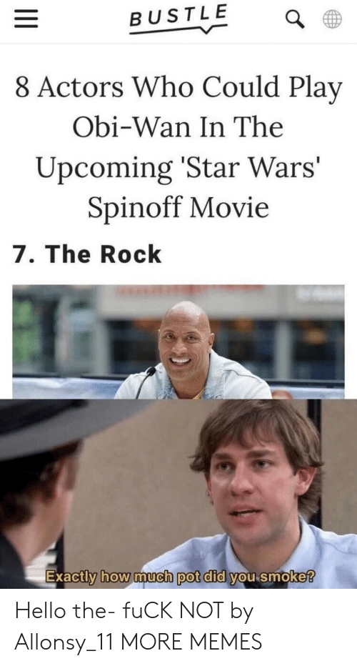The Rock: BUSTLE  8 Actors Who Could Play  Obi-Wan In The  Upcoming 'Star Wars'  Spinoff Movie  7. The Rock  Exactly how imucn pot did you smoke  0 Hello the- fuCK NOT by Allonsy_11 MORE MEMES