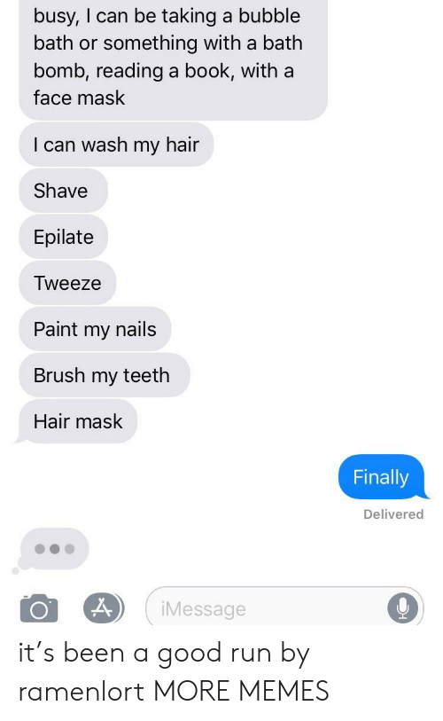 face mask: busy, I can be taking a bubble  bath or something with a bath  bomb, reading a book, with a  face mask  I can wash my hair  Shave  Epilate  Tweeze  Paint my nails  Brush my teeth  Hair mask  Finally  Delivered  iMessage it's been a good run by ramenlort MORE MEMES