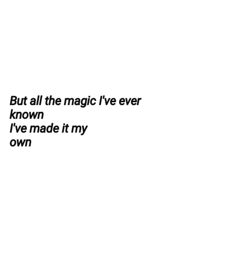 Magic, All The, and Own: But all the magic Ive ever  known  I've made it my  own