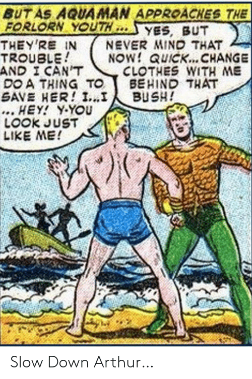 But Never: BUT AS AQUAMAN APPROACHES THE  FORLORN YOUTH  THEY'RE IN  TROUBLE  AND I CAN'T  DO A THING TO  SAVE HER! I...I  ... HEY! Y-YOU  LOOK JUST  LIKE ME!  YES, BUT  NEVER MIND THAT  NOW! QUICK... CHANGE  CLOTHES WITH ME  BEHIND THAT  BUSH! Slow Down Arthur…