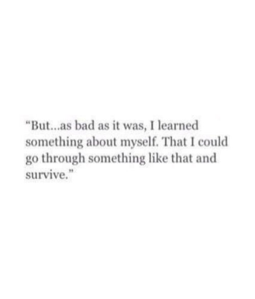 "Bad, Like, and Learned: ""But...as bad as it was, I learned  something about myself. That I could  go through something like that and  survive."